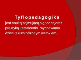 Tyflopedagogika - nauka zajmująca się teorią oraz praktyką kształcenia i wychowania dzieci z uszkodzonym wzrokiem.